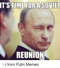Time For Meme - it s time for a soviet reunion memerut from putin memes dank