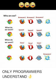 Who Are We Browsers Meme - who are we browsers browsers browsers what do we want speed