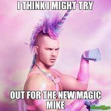 Magic Mike Meme - i think i might try out for the new magic mike meme unicorn man