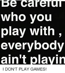 Play All The Games Meme - be care who you play with everybody ain t playin i don t play