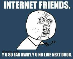 Internet Friends Meme - one for my online friends best friends for never