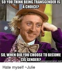 Julie Meme - so youthinkibeingtransgenderis a choice so when didyou choose to