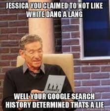 Search History Meme - jessica you claimed to not like white dang a lang well your google