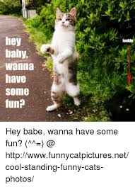 Hey Babe Meme - hey baby wanna have somme fun lookie hey babe wanna have some fun
