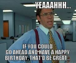 That D Be Great Meme Generator - yeaaahhh if you could go ahead and have a happy birthday that d