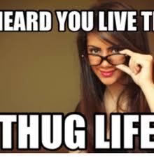 Thug Life Meme - eard you live ti thug life thug life meme on me me
