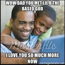 Based God Meme - wow dad you met lil b the based god i love you so much more now