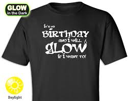 my birthday shirt it s my birthday glow in the t shirt glow in the t