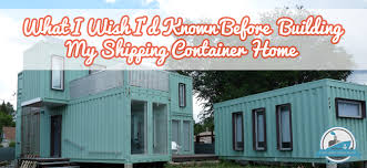 shipping container homes plans 23 shipping container home owners speak out what i wish i d