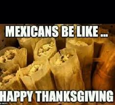 Mexican Thanksgiving Meme - you know you re mexican when you know your mexcian when