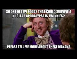 Willy Wonka Tell Me More Meme - sarcastic wonka twinkies and mayans end of the world memes