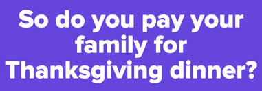 wait do you guys pay for thanksgiving dinner with your family