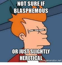 Not Sure Memes - not sure if blasphemous heretical renegenerator net meme on me me