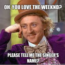 The Weeknd Memes - oh you love the weeknd please tell me the singer s name willy