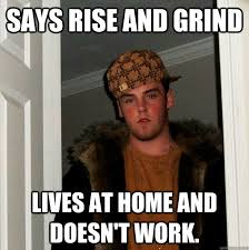 Grinding Meme - says rise and grind lives at home and doesn t work scumbag steve