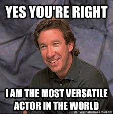 You Re Right Meme - yes you re right i am the most versatile actor in the world tim