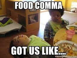 I Like Food Meme - food comma got us like food coma meme generator
