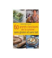 cuisiner sans lait et sans gluten 60 grands classiques de la cuisine sans gluten et sans lait