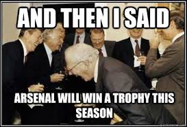 I Will Win Meme - and then i said arsenal will win a trophy this season and then