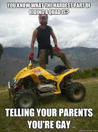 Quad Memes - you know what the hardest part of riding a quad is telling your