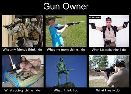 What They Think I Do Meme - what they think i do gun owner survivalist forum