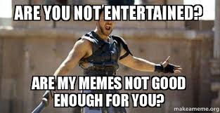 Not Good Enough Meme - are you not entertained are my memes not good enough for you