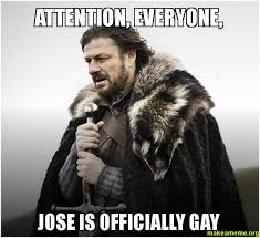Jose Meme - attention everyone jose is officially gay make a meme