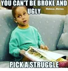 Broke Meme - you cant be broke and ugly makeup memes pick aistruggle being
