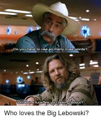 Big Lebowski Meme - do you have to use so many cuss words what the fuck are you