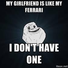I Need A Girlfriend Meme - my girlfriend is like my ferrari i don t have one funny single memes