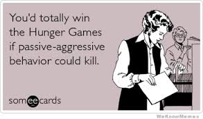 Passive Aggressive Meme - you d totally win the hunger games if passive aggressive behavior