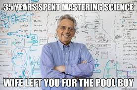 Pool Boy Meme - 35 years spent mastering science wife left you for the pool boy