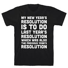 new year s t shirts my new year s resolution is to do last year s resolution which was