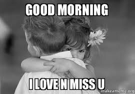 Miss U Meme - good morning i love n miss u make a meme
