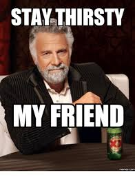 Stay Thirsty Meme - stay thirsty my friend memes com friends meme on me me
