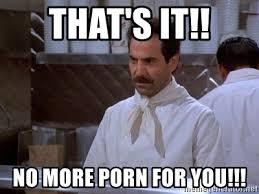 Porn Memes - that s it no more porn for you soup nazi meme generator