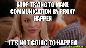 Proxy Meme - stop trying to make communication by proxy happen it s not going