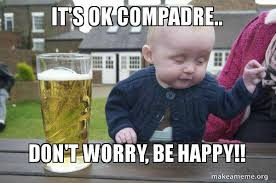 Be Happy Meme - it s ok compadre don t worry be happy drunk baby make a meme