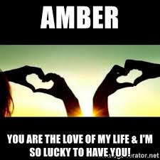 Love Of My Life Meme - amber you are the love of my life i m so lucky to have you
