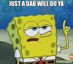 Dab Meme - just a dab will do ya meme ill have you know spongebob 12202