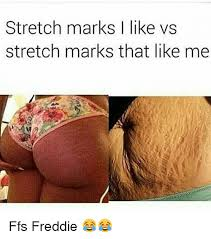 Stretch Marks Meme - stretch marks i like vs stretch marks that like me ffs freddie