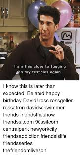 Friends Birthday Meme - i am this close to tugging on my testicles again i know this is