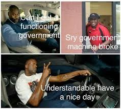 Broke Meme - gov t machine broke have a nice day understandable have a nice