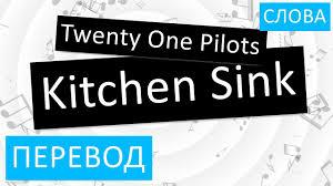 Kitchen Sink Twenty One Pilots by Twenty One Pilots Kitchen Sink перевод песни на русском слова