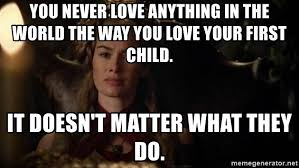 Cersei Lannister Meme - you never love anything in the world the way you love your first