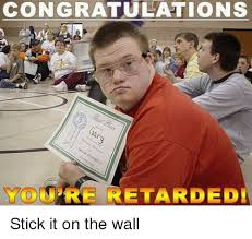 Youre Retarded Meme - congratulations you re retarded stick it on the wall meme on me me