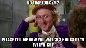 Gym Time Meme - things 1370 no time for gym please tell me how you watch 3 hours