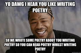 Poetry Meme - yo dawg i hear you like writing poetry so we wrote some poetry