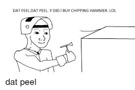 Dat Feel Meme - dat feel dat peel y didi buy chipping hammer lol dat peel lol meme