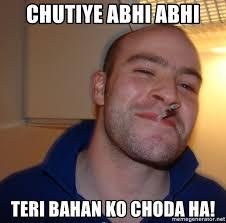 Bahan Meme - chutiye abhi abhi teri bahan ko choda ha good guy greg meme